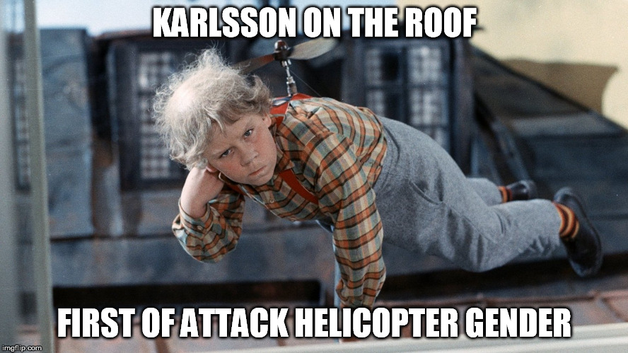 KARLSSON ON THE ROOF FIRST OF ATTACK HELICOPTER GENDER | image tagged in attack helicopter | made w/ Imgflip meme maker
