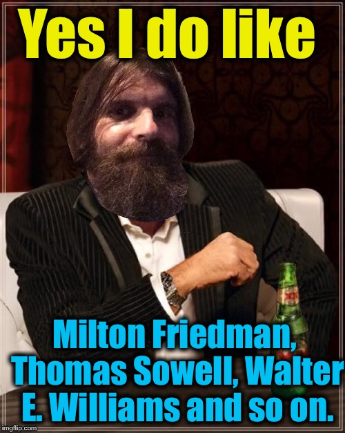 Yes I do like Milton Friedman, Thomas Sowell, Walter E. Williams and so on. | made w/ Imgflip meme maker