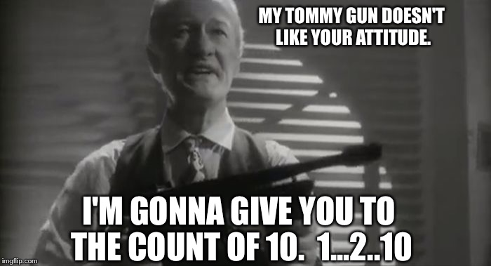 MY TOMMY GUN DOESN'T LIKE YOUR ATTITUDE. I'M GONNA GIVE YOU TO THE COUNT OF 10.  1...2..10 | made w/ Imgflip meme maker