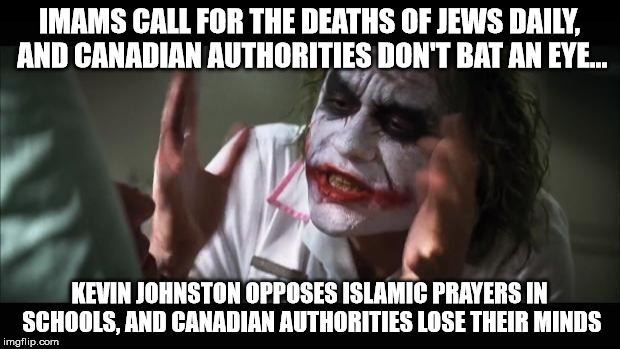 Kevin Johnston charged with one count of promoting hatred because he called for ending Islamic prayers in public schools. | IMAMS CALL FOR THE DEATHS OF JEWS DAILY, AND CANADIAN AUTHORITIES DON'T BAT AN EYE... KEVIN JOHNSTON OPPOSES ISLAMIC PRAYERS IN SCHOOLS, AND | image tagged in memes,and everybody loses their minds,canada,islam,islamophobia,meanwhile in canada | made w/ Imgflip meme maker