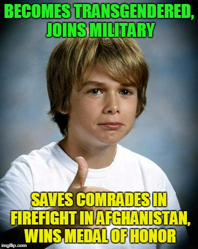 not really luck if you're good, right? | BECOMES TRANSGENDERED, JOINS MILITARY SAVES COMRADES IN FIREFIGHT IN AFGHANISTAN, WINS MEDAL OF HONOR | image tagged in good luck gary,memes,transgender,military,honor,politics | made w/ Imgflip meme maker