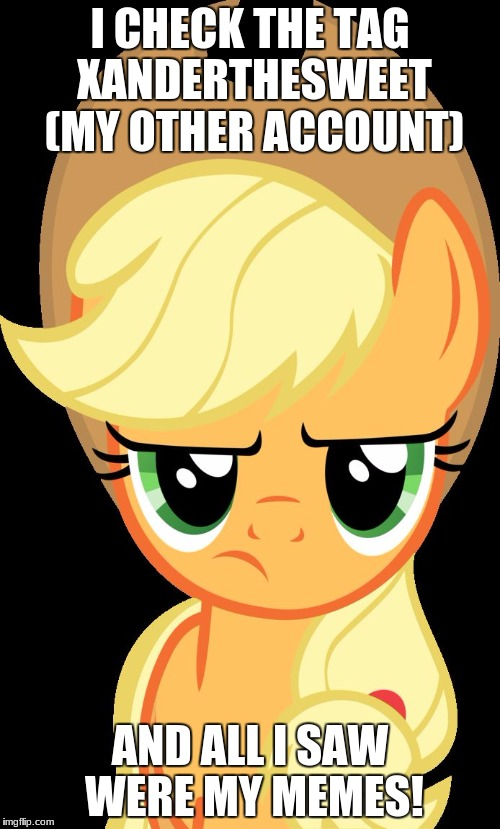 I only saw 3 xanderbrony memes! | I CHECK THE TAG XANDERTHESWEET (MY OTHER ACCOUNT) AND ALL I SAW WERE MY MEMES! | image tagged in applejack is not amused,memes,xanderbrony,xanderthesweet,what | made w/ Imgflip meme maker