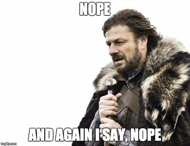 Brace Yourselves X is Coming Meme | NOPE AND AGAIN I SAY, NOPE | image tagged in memes,brace yourselves x is coming | made w/ Imgflip meme maker