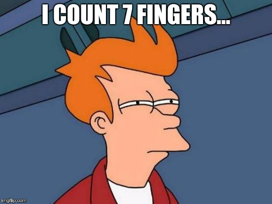 Futurama Fry Meme | I COUNT 7 FINGERS… | image tagged in memes,futurama fry | made w/ Imgflip meme maker