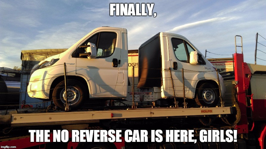 FINALLY, THE NO REVERSE CAR IS HERE, GIRLS! | image tagged in no reverse car | made w/ Imgflip meme maker