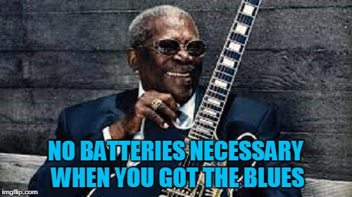 NO BATTERIES NECESSARY WHEN YOU GOT THE BLUES | made w/ Imgflip meme maker