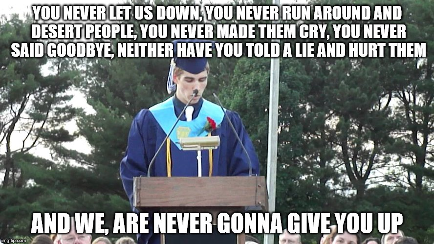Graduation Speeches In A Nutshell | YOU NEVER LET US DOWN, YOU NEVER RUN AROUND AND DESERT PEOPLE, YOU NEVER MADE THEM CRY, YOU NEVER SAID GOODBYE, NEITHER HAVE YOU TOLD A LIE  | image tagged in graduation speech,graduation,speech,rickroll,rick astley,never gonna give you up | made w/ Imgflip meme maker