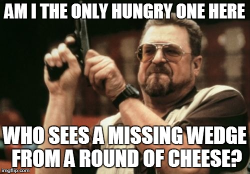 Am I The Only One Around Here Meme | AM I THE ONLY HUNGRY ONE HERE WHO SEES A MISSING WEDGE FROM A ROUND OF CHEESE? | image tagged in memes,am i the only one around here | made w/ Imgflip meme maker