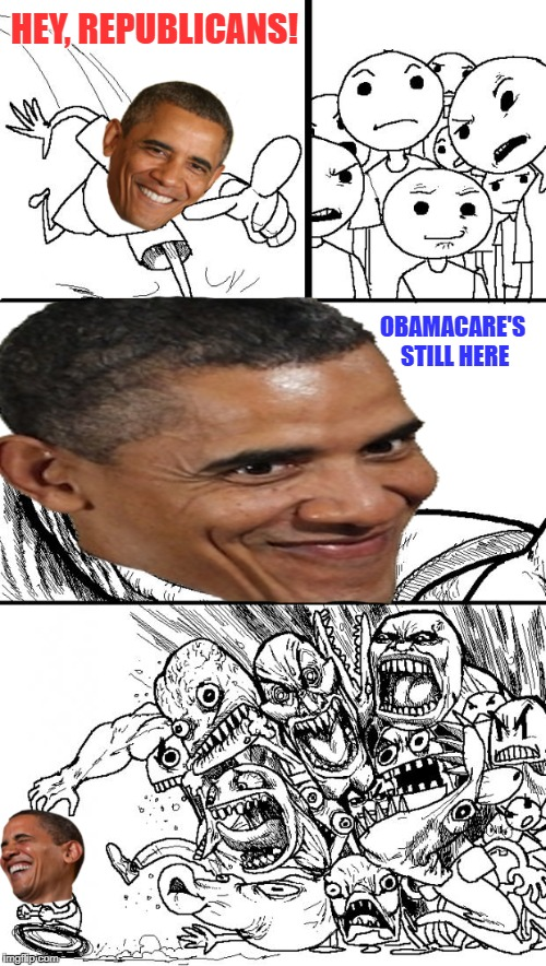 Get so mad! | HEY, REPUBLICANS! OBAMACARE'S STILL HERE | image tagged in obamacare,obama,hey republicans | made w/ Imgflip meme maker