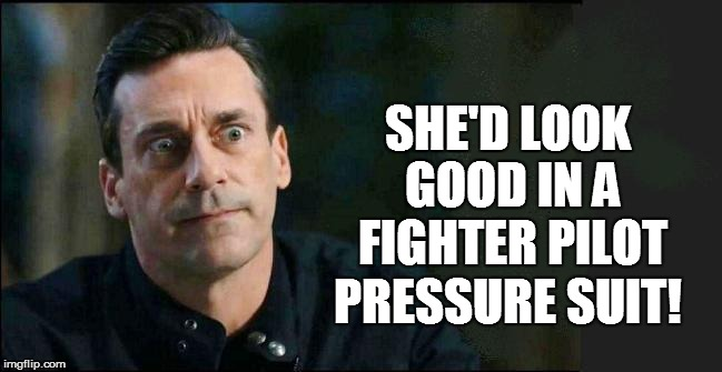 SHE'D LOOK GOOD IN A FIGHTER PILOT PRESSURE SUIT! | made w/ Imgflip meme maker
