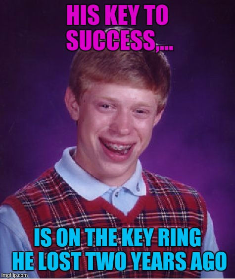 Along with his wallet, | HIS KEY TO SUCCESS,... IS ON THE KEY RING HE LOST TWO YEARS AGO | image tagged in memes,bad luck brian,sewmyeyesshut,funny | made w/ Imgflip meme maker