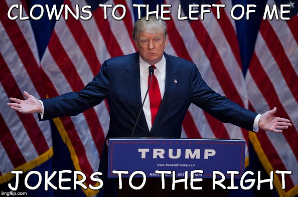 Donald Trump | CLOWNS TO THE LEFT OF ME JOKERS TO THE RIGHT | image tagged in donald trump | made w/ Imgflip meme maker