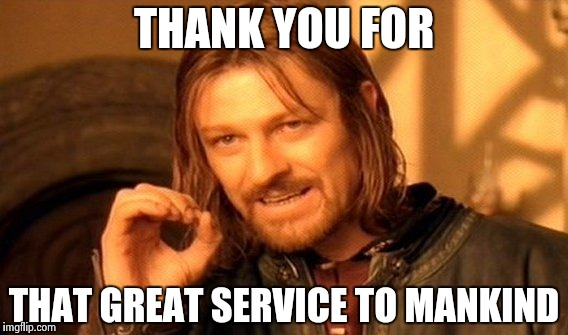 One Does Not Simply Meme | THANK YOU FOR THAT GREAT SERVICE TO MANKIND | image tagged in memes,one does not simply | made w/ Imgflip meme maker