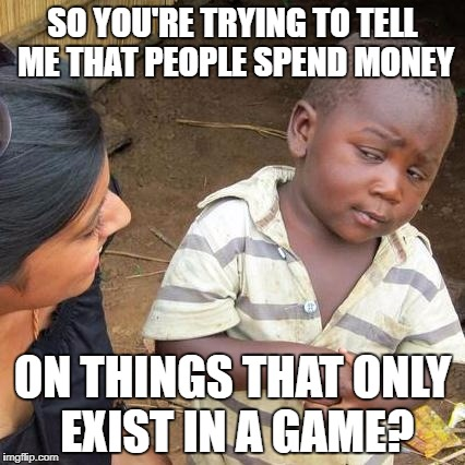 In-App Purchases | SO YOU'RE TRYING TO TELL ME THAT PEOPLE SPEND MONEY ON THINGS THAT ONLY EXIST IN A GAME? | image tagged in memes,third world skeptical kid,funny,money | made w/ Imgflip meme maker