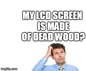 MY LCD SCREEN IS MADE OF DEAD WOOD? | made w/ Imgflip meme maker