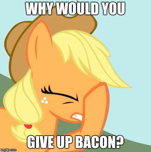 Why? | WHY WOULD YOU GIVE UP BACON? | image tagged in aj face hoof,memes,bacon,ponies | made w/ Imgflip meme maker