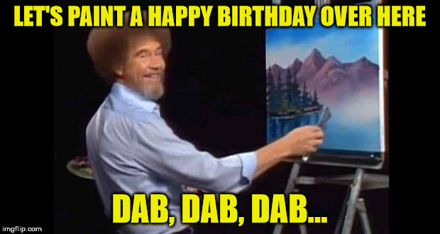 BOB ROSS | LET'S PAINT A HAPPY BIRTHDAY OVER HERE DAB, DAB, DAB... | image tagged in bob ross | made w/ Imgflip meme maker