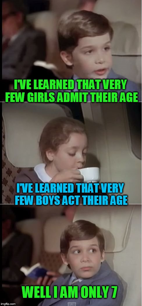 airplane coffee black | I'VE LEARNED THAT VERY FEW GIRLS ADMIT THEIR AGE I'VE LEARNED THAT VERY FEW BOYS ACT THEIR AGE WELL I AM ONLY 7 | image tagged in airplane coffee black | made w/ Imgflip meme maker