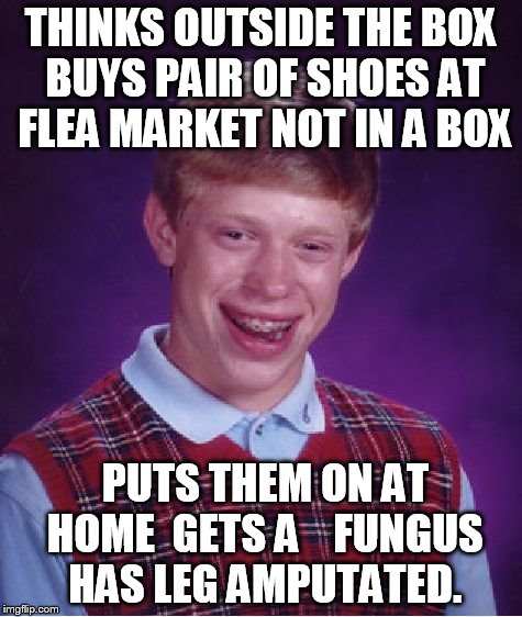 Bad Luck Brian Meme | THINKS OUTSIDE THE BOX BUYS PAIR OF SHOES AT FLEA MARKET NOT IN A BOX PUTS THEM ON AT HOME  GETS A    FUNGUS HAS LEG AMPUTATED. | image tagged in memes,bad luck brian | made w/ Imgflip meme maker