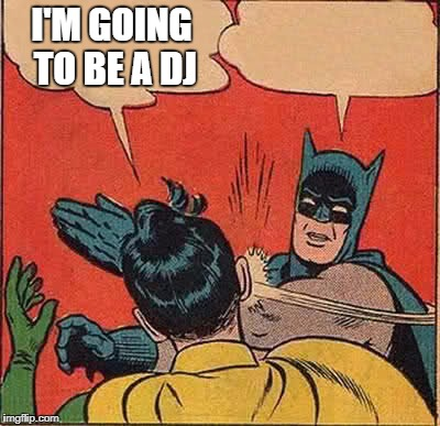 Batman Slapping Robin Meme | I'M GOING TO BE A DJ | image tagged in memes,batman slapping robin | made w/ Imgflip meme maker