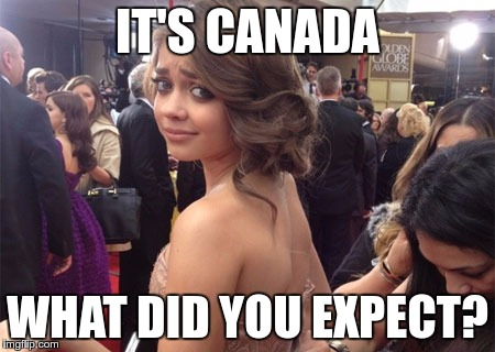 IT'S CANADA WHAT DID YOU EXPECT? | made w/ Imgflip meme maker