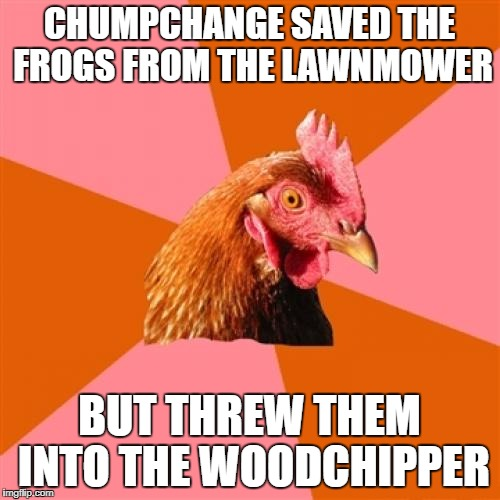 CHUMPCHANGE SAVED THE FROGS FROM THE LAWNMOWER BUT THREW THEM INTO THE WOODCHIPPER | made w/ Imgflip meme maker