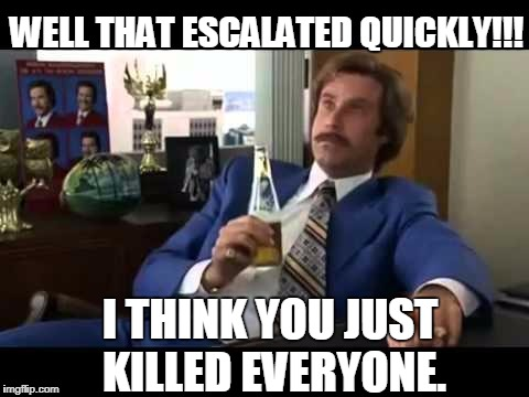 Well That Escalated Quickly | I THINK YOU JUST KILLED EVERYONE. WELL THAT ESCALATED QUICKLY!!! | image tagged in memes,well that escalated quickly | made w/ Imgflip meme maker