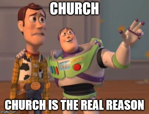 X, X Everywhere Meme | CHURCH CHURCH IS THE REAL REASON | image tagged in memes,x x everywhere | made w/ Imgflip meme maker