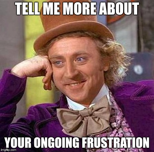 Creepy Condescending Wonka Meme | TELL ME MORE ABOUT YOUR ONGOING FRUSTRATION | image tagged in memes,creepy condescending wonka | made w/ Imgflip meme maker