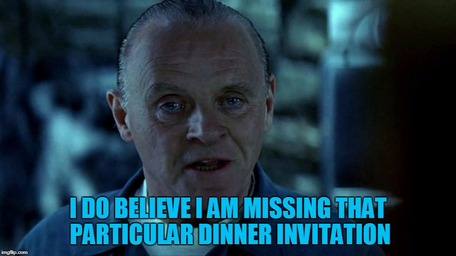 I DO BELIEVE I AM MISSING THAT PARTICULAR DINNER INVITATION | made w/ Imgflip meme maker