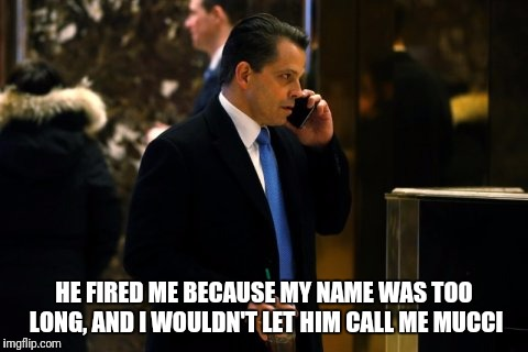 Bye Mucci  | HE FIRED ME BECAUSE MY NAME WAS TOO LONG, AND I WOULDN'T LET HIM CALL ME MUCCI | image tagged in trump,white house,comedy | made w/ Imgflip meme maker