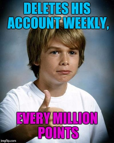 DELETES HIS ACCOUNT WEEKLY, EVERY MILLION POINTS | made w/ Imgflip meme maker