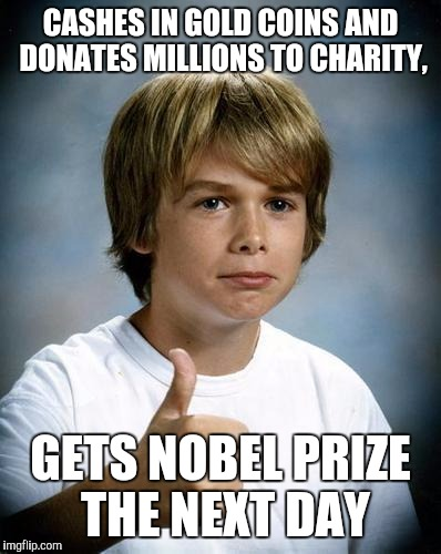 CASHES IN GOLD COINS AND DONATES MILLIONS TO CHARITY, GETS NOBEL PRIZE THE NEXT DAY | made w/ Imgflip meme maker