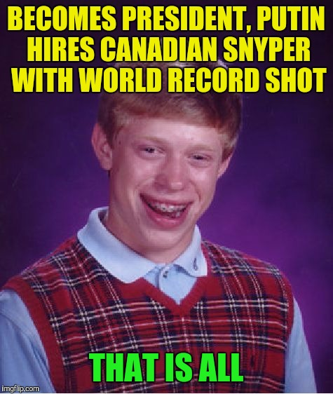 Bad Luck Brian Meme | BECOMES PRESIDENT, PUTIN HIRES CANADIAN SNYPER WITH WORLD RECORD SHOT THAT IS ALL | image tagged in memes,bad luck brian | made w/ Imgflip meme maker