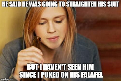 HE SAID HE WAS GOING TO STRAIGHTEN HIS SUIT BUT I HAVEN'T SEEN HIM SINCE I PUKED ON HIS FALAFEL | made w/ Imgflip meme maker