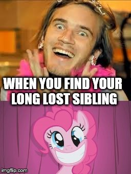 WHEN YOU FIND YOUR LONG LOST SIBLING | image tagged in pewdiepie,pinkie pie | made w/ Imgflip meme maker