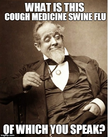 WHAT IS THIS OF WHICH YOU SPEAK? COUGH MEDICINE SWINE FLU | made w/ Imgflip meme maker