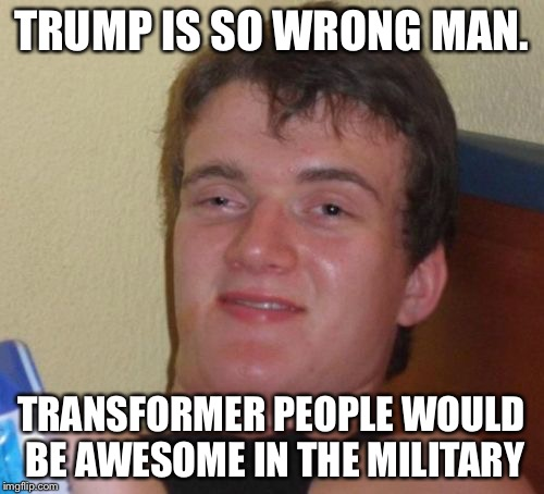10 Guy Meme | TRUMP IS SO WRONG MAN. TRANSFORMER PEOPLE WOULD BE AWESOME IN THE MILITARY | image tagged in memes,10 guy | made w/ Imgflip meme maker