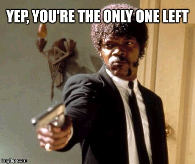 Say That Again I Dare You Meme | YEP, YOU'RE THE ONLY ONE LEFT | image tagged in memes,say that again i dare you | made w/ Imgflip meme maker