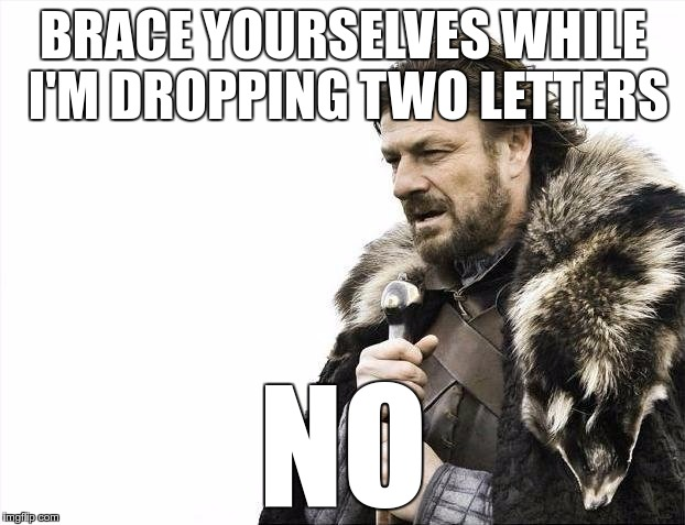 Brace Yourselves X is Coming Meme | BRACE YOURSELVES WHILE I'M DROPPING TWO LETTERS NO | image tagged in memes,brace yourselves x is coming | made w/ Imgflip meme maker