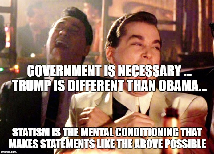 Trump Running | GOVERNMENT IS NECESSARY ...  TRUMP IS DIFFERENT THAN OBAMA... STATISM IS THE MENTAL CONDITIONING THAT MAKES STATEMENTS LIKE THE ABOVE POSSIB | image tagged in trump running | made w/ Imgflip meme maker