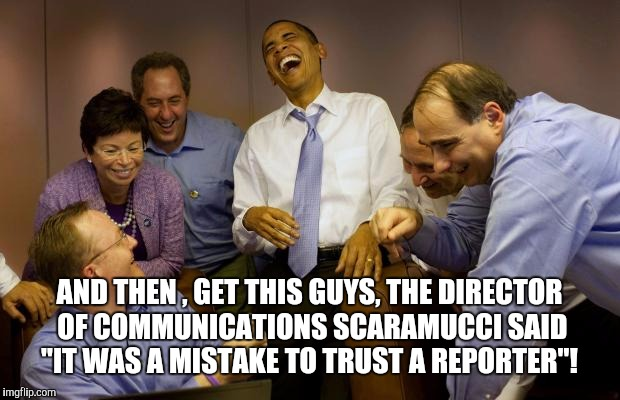 "And then I said Obama |  AND THEN , GET THIS GUYS, THE DIRECTOR OF COMMUNICATIONS SCARAMUCCI SAID ""IT WAS A MISTAKE TO TRUST A REPORTER""! 