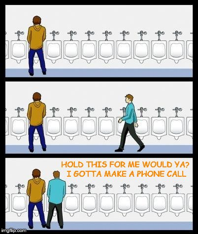 Urinal Guy | HOLD THIS FOR ME WOULD YA? I GOTTA MAKE A PHONE CALL | image tagged in urinal guy | made w/ Imgflip meme maker