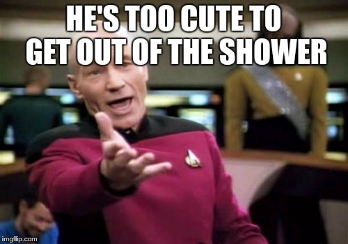 Picard Wtf Meme | HE'S TOO CUTE TO GET OUT OF THE SHOWER | image tagged in memes,picard wtf | made w/ Imgflip meme maker