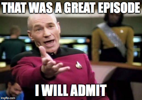 Picard Wtf Meme | THAT WAS A GREAT EPISODE I WILL ADMIT | image tagged in memes,picard wtf | made w/ Imgflip meme maker