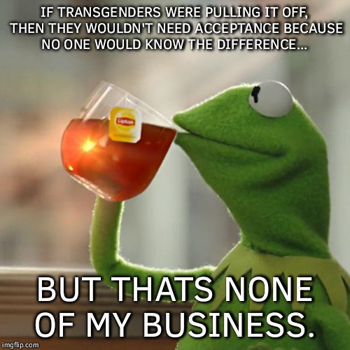 Just my 2 cents.....  | IF TRANSGENDERS WERE PULLING IT OFF, THEN THEY WOULDN'T NEED ACCEPTANCE BECAUSE NO ONE WOULD KNOW THE DIFFERENCE... BUT THATS NONE OF MY BUS | image tagged in memes,but thats none of my business,kermit the frog | made w/ Imgflip meme maker