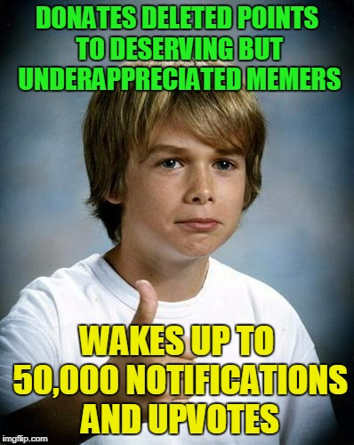 DONATES DELETED POINTS TO DESERVING BUT UNDERAPPRECIATED MEMERS WAKES UP TO 50,000 NOTIFICATIONS AND UPVOTES | made w/ Imgflip meme maker