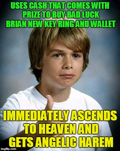 USES CASH THAT COMES WITH PRIZE TO BUY BAD LUCK BRIAN NEW KEY RING AND WALLET IMMEDIATELY ASCENDS TO HEAVEN AND GETS ANGELIC HAREM | made w/ Imgflip meme maker
