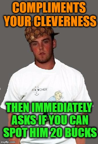 warmer season Scumbag Steve | COMPLIMENTS YOUR CLEVERNESS THEN IMMEDIATELY ASKS IF YOU CAN SPOT HIM 20 BUCKS | image tagged in warmer season scumbag steve | made w/ Imgflip meme maker