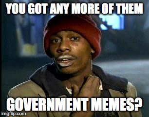 Y'all Got Any More Of That Meme | YOU GOT ANY MORE OF THEM GOVERNMENT MEMES? | image tagged in memes,yall got any more of | made w/ Imgflip meme maker